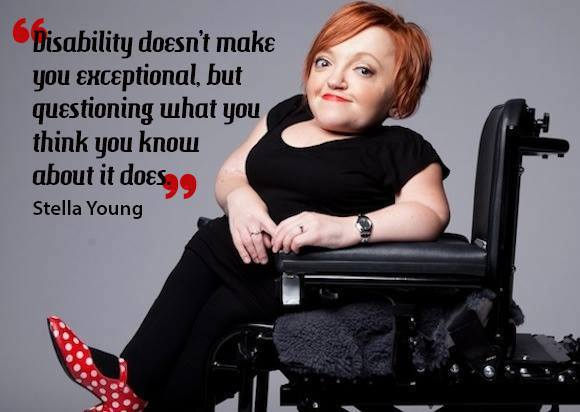 """Disability doesn't make you exceptional, but questioning what you think you know about it does."" -Stella Young"